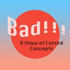 Bad!!! A Cursed Concepts Show